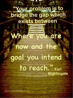 """""""Your problem is to bridge the gap which exists between, where you are now and the goal you intend to reach""""    Author: Earl Nightngale"""