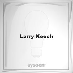 Larry Keech: Page about Larry Keech #member #website #sysoon #about
