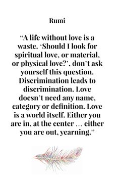 A life without love is a waste. 'Should I look for spiritual love, or material love, or physical love?', don't ask yourself this question. Discrimination leads to discrimination. Love doesn't need any name, category or definition Love is a world itself. Either you are in, at the center ... Either you are out, yearning. Rumi