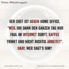 """- The boss is against home office, """"because then you just lazily surf the internet all day, drink cof - Haha Funny, Funny Texts, Funny Jokes, Short Funny Quotes, Funny Quotes About Life, Sarcasm Quotes, Sarcasm Humor, Retro Humor, Life Humor"""