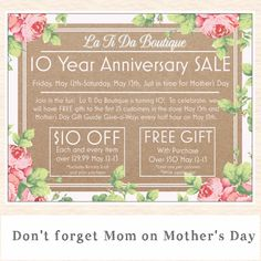 Join in the fun! La Ti Da Boutique is turning 10! To celebrate, we will have FREE gifts to the first 25 customers in the store May 13th and Mother's Day Gift Guide Give-a-Ways every half hour on May 13th. Plus, on both May 12th and May 13th save $10 OFF each and every item over $29.99, and receive a FREE GIFT with any purchase over $50* Gift Guide Winners must be present. *Excludes prior purchases and Kendra Scott  See you soon Shelley and the staff at La Ti Da Boutique  850