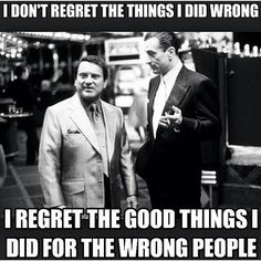 I don't regret the things I did wrong! I regret the good things I did for the wrong people
