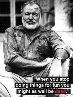 """When you stop doing things for fun you might as well be dead."" --Ernest Hemingway"