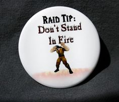 World of Warcraft Button - Don't Stand in Fire.... how often does this happen?... ummm all the freaking time!! DONT STAND IN SHIT! lol