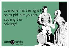 Funny Sympathy Ecard: Everyone has the right to be stupid, but you are abusing the privilege!