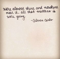 """""""All that matters is we're going."""" -Gilmore Girls"""