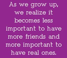 """Having """"Real"""" friends is more important than having """"A lot"""" of friends. I choose Quality over Quantity anyday!!!"""