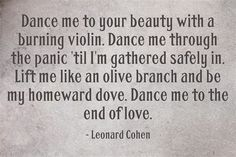 """Dance me to your beauty with a burning violin . dance me to the end of love"" -Leonard Cohen. One of my favourite Cohen Tracks. Leonard Cohen Lyrics, Lyric Quotes, Me Quotes, Cool Words, Wise Words, Wise Sayings, Soundtrack, Words Worth, Frases"
