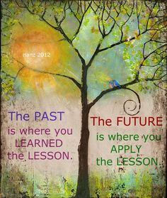 """""""The past is where you learned the lesson.  The future is where you apply the lesson.""""  ★ ★  (Absolutely!!  Although, sometimes, I admit I need to learn the lesson more than once.  Applying the lesson is the advantageous, most-fun part of this wise truth.)  ƪ(ˆ◡ˆ)ʃ"""