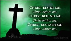 """Christ beside me, Christ before me, Christ behind me, Christ within me, Christ beneath me, Christ above me."" ~ St. Patrick I <3 this!"