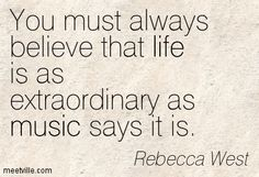 You must always believe that life is as extraordinary as music says it is. Rebecca West