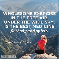 """Wholesome exercise, in the free air, under the wide sky, is the best medicine for body and spirit."" - Sarah Louise Arnold ..."