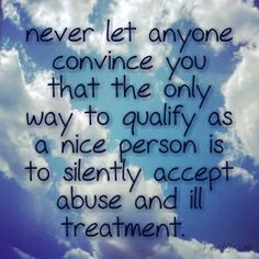 Never let anyone convince you that the only way to qualify as a nice person is to silently accept abuse and ill treatment. Never.