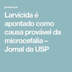 Larvicida é apontado como causa provável da microcefalia – Jornal da USP