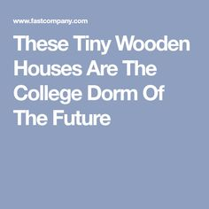 These Tiny Wooden Houses Are The College Dorm Of The Future