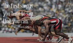 The first step is you have to say that you can. (Will Smith)