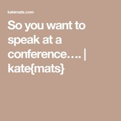 So you want to speak at a conference….   kate{mats}