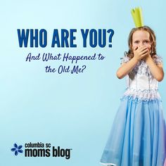 Who Are You... and What Happened to the Old Me? | Columbia SC Moms Blog