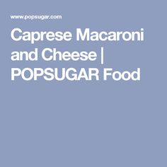 Caprese Macaroni and Cheese   POPSUGAR Food