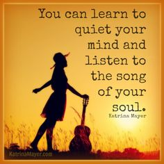You can learn to quiet your mind and listen to the song of your soul. Katrina Mayer* I'm still trying. Music Quotes, Words Quotes, Wise Words, Me Quotes, Sunny Quotes, Your Soul, Inspire Me, Cool Words, Quotes To Live By