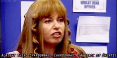 """""""Alright then, chardonnay, chardonnay, you pack of chunts!"""""""