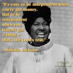Mahalia Jackson was one of the first famous gospel singers. She often praised Jesus in her songs and sung about how goodness was achieved by overcoming adversity.   Best Black History Quotes: Mahalia Jackson on Financial Independence.