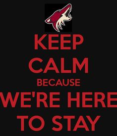 Keep Calm because We're Here To Stay - Phoenix Coyotes (how did I just find this?!?!)