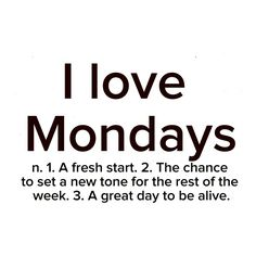 I love Mondays, ...I get the house back to myself....don't tell anybody. ....because nobody else likes it. .....