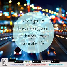 Never get too busy making your life that you forget your afterlife. #Islam