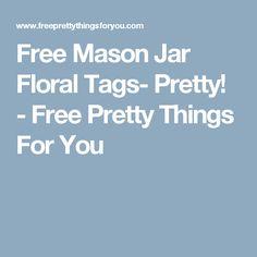 Free Mason Jar Floral Tags- Pretty! - Free Pretty Things For You