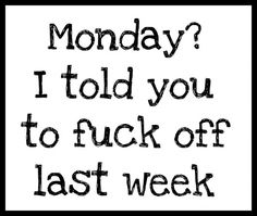 Monday? I told you to fuck off last week