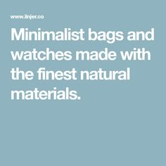Minimalist bags and watches made with the finest natural materials.