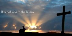 Easter~It's not about the bunny! Its about Jesus dying on the cross for the forgiveness of our sins!