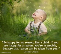 """""""Be happy for no reason, like a child. If you are happy for a reason, you're in trouble, because that can be taken from you"""" Deepak Chopra"""