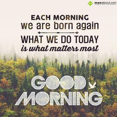 Each morning we are born again...What we do today is what matters most. Good Morning!!
