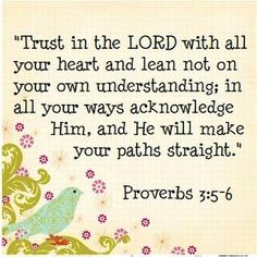Trust in The Lord with all you heart, and in all your ways acknowledge Him.  Proverbs 3:5-6