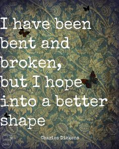 "i have been bent and broken but i hope | From Great Expectations, ""I have been bent and broken, but I hope into ..."