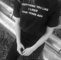 Everything you like i liked 5 years ago T-shirt
