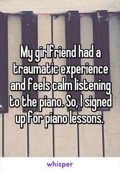 My girlfriend had a traumatic experience and feels calm listening to the piano…