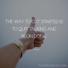 The way to get started is to quit talking and begin doing - Walt Disney