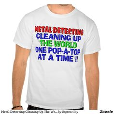 Metal Detecting Cleaning Up The World (Pop-A-Top) Tshirts