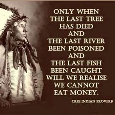 """""""Only when the last tree has died and the last river been poisoned and the last fish been caught will we realize we cannot eat money"""".  Cree Native American Proverb. [645  645]. https://ift.tt/2GZ9NVj quotes"""