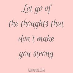 """Let go of the thoughts that don't make you strong.""  For more uplifting quotes, click on the image above!"