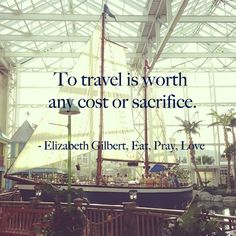 """To travel is worth any cost or sacrifice."" Elizabeth Gilbert ""Eat. Pray. Love."""
