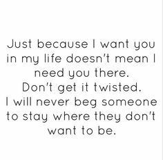 Just because I want you in my life doesn't mean I need you there