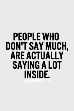 People who don't say much, are actually saying a lot inside