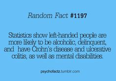 Oh yeah mr.statistics show!99.9% of statistics ate wrong!I'm a lefty and I'm proud if it!