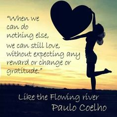 When we can do nothing else we can still love without expecting any reward or change or gratitude By Paulo Coelho