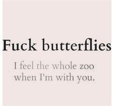 fuck butterflies i feel the whole zoo when im with you- love quote- image quote-