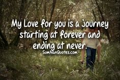 My Love for you is a journey starting at forever and ending at never.